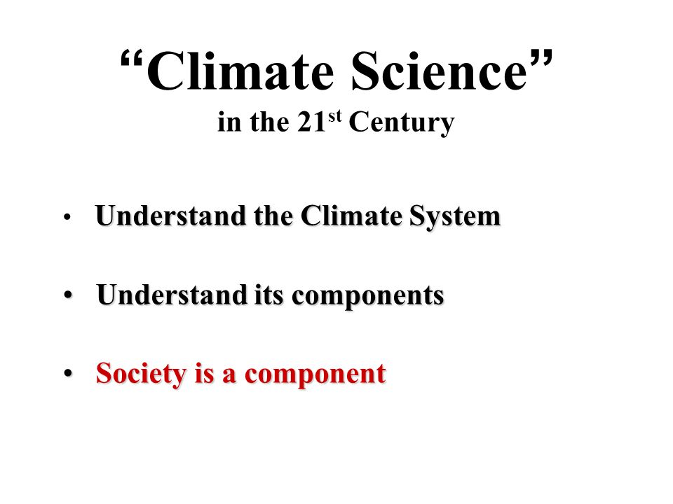 Climate Science in the 21 st Century Understand the Climate System Understand its components Understand its components Society is a component Society is a component