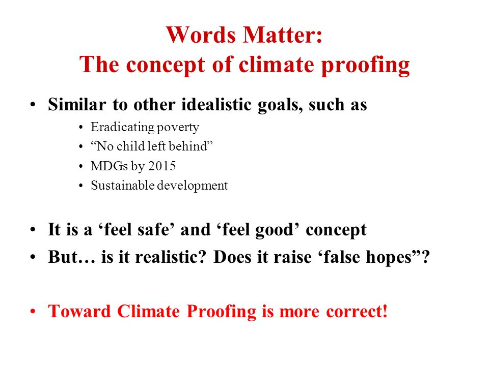 Words Matter: The concept of climate proofing Similar to other idealistic goals, such as Eradicating poverty No child left behind MDGs by 2015 Sustain
