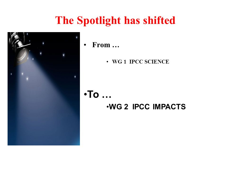 The Spotlight has shifted From … WG 1 IPCC SCIENCE To … WG 2 IPCC IMPACTS