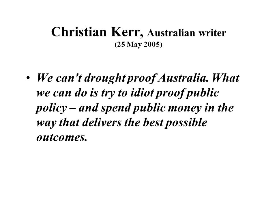 Christian Kerr, Australian writer (25 May 2005) We can't drought proof Australia. What we can do is try to idiot proof public policy – and spend publi