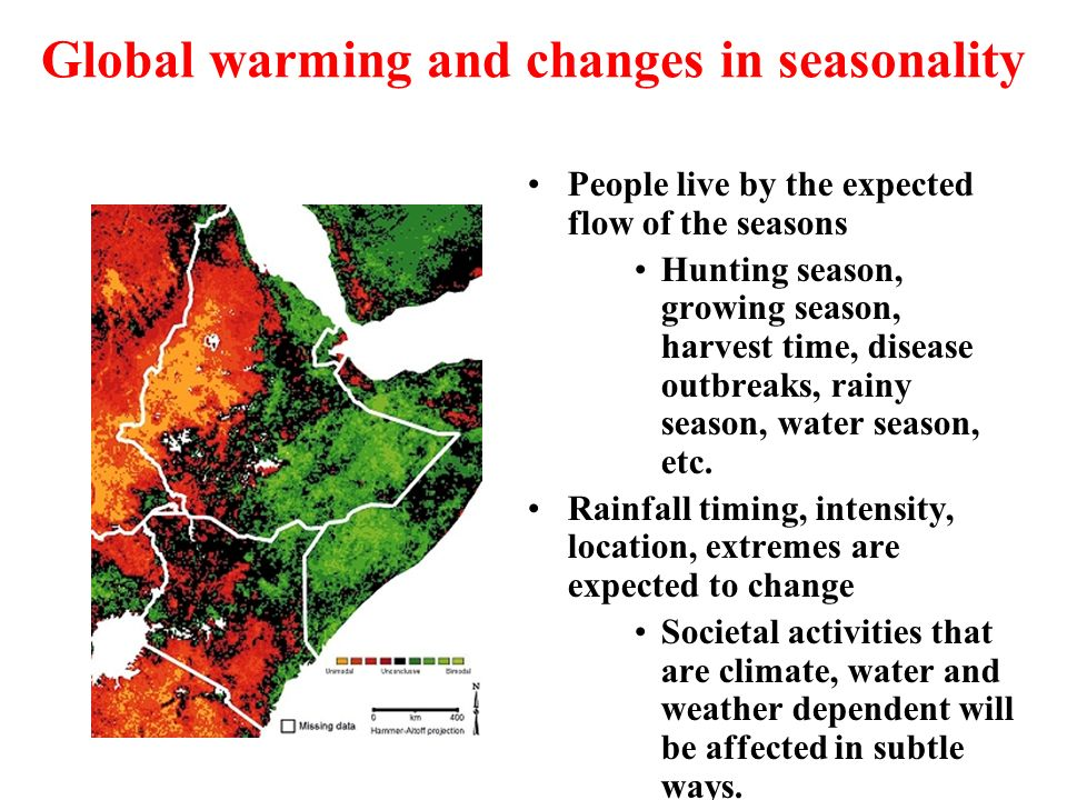 Global warming and changes in seasonality People live by the expected flow of the seasons Hunting season, growing season, harvest time, disease outbre