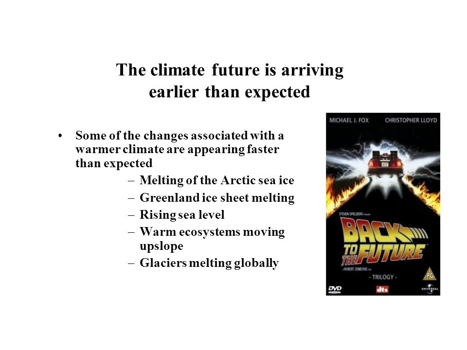 The climate future is arriving earlier than expected Some of the changes associated with a warmer climate are appearing faster than expected –Melting of the Arctic sea ice –Greenland ice sheet melting –Rising sea level –Warm ecosystems moving upslope –Glaciers melting globally