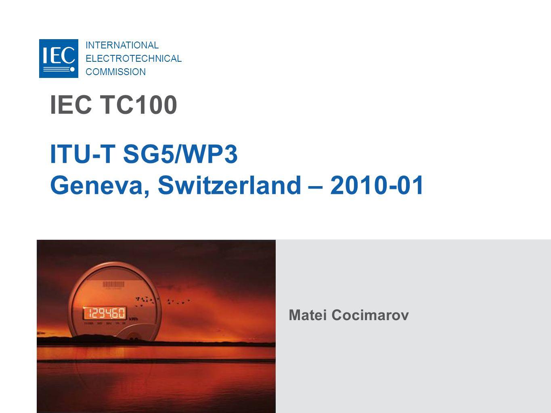 INTERNATIONAL ELECTROTECHNICAL COMMISSION IEC TC100 ITU-T SG5/WP3 Geneva, Switzerland – 2010-01 Matei Cocimarov