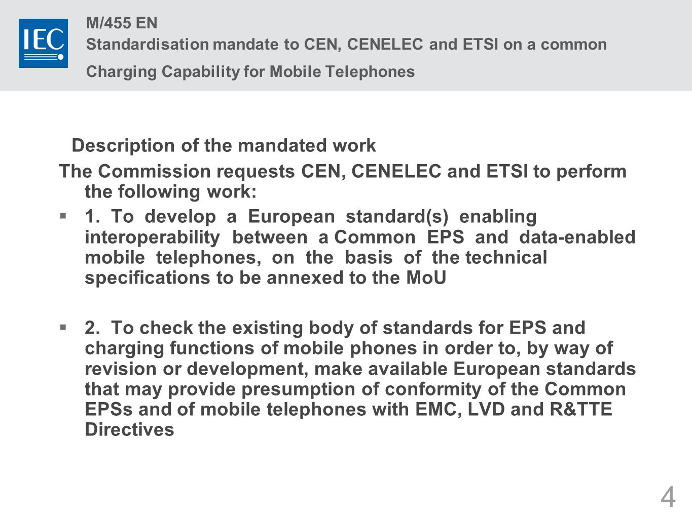 4 M/455 EN Standardisation mandate to CEN, CENELEC and ETSI on a common Charging Capability for Mobile Telephones Description of the mandated work The Commission requests CEN, CENELEC and ETSI to perform the following work: 1.