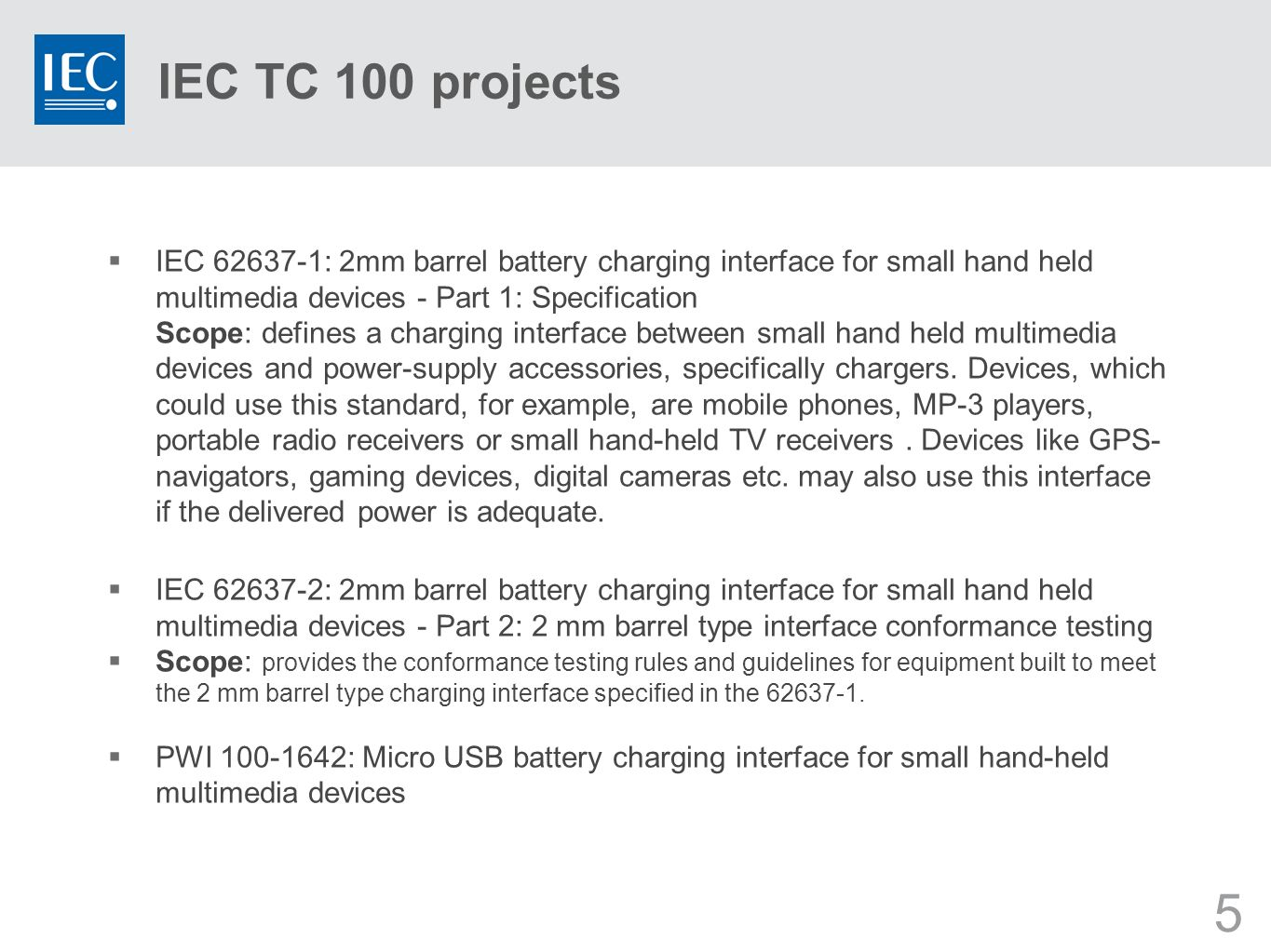 5 IEC TC 100 projects IEC 62637-1: 2mm barrel battery charging interface for small hand held multimedia devices - Part 1: Specification Scope: defines a charging interface between small hand held multimedia devices and power-supply accessories, specifically chargers.