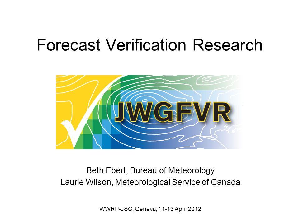 Forecast Verification Research Beth Ebert, Bureau of Meteorology Laurie Wilson, Meteorological Service of Canada WWRP-JSC, Geneva, 11-13 April 2012