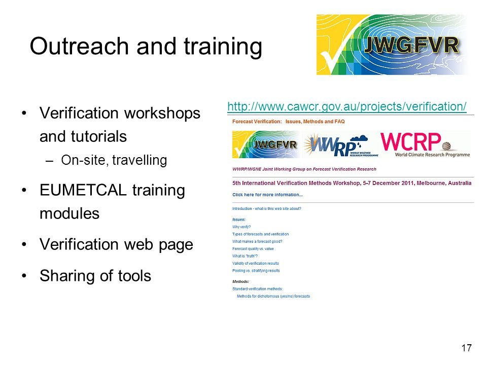 17 Outreach and training Verification workshops and tutorials –On-site, travelling EUMETCAL training modules Verification web page Sharing of tools ht