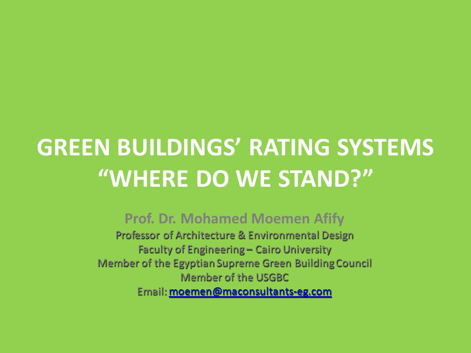 History of Environmental Architecture The Environmental Architecture Theories and Principles Green Building Rating Systems and Analysis of the most well-known Worldwide Developing a Green Building Rating System for Egypt Conclusions and Recommendations Egypt CO2 Emissions by Sector 1- Buildings (Electricity + Heat + Construction) = 42% 2- Industry = 25% 3 - Transportation= 21% 4- Other = 12% Source: Egyptian Environmental Affairs Agency (EEAA) Developing a Green Building Rating System for Egypt
