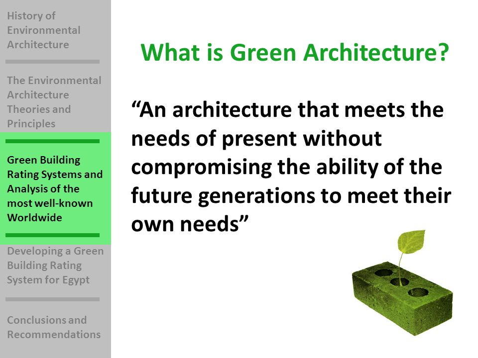 History of Environmental Architecture The Environmental Architecture Theories and Principles Green Building Rating Systems and Analysis of the most well-known Worldwide Developing a Green Building Rating System for Egypt Conclusions and Recommendations An architecture that meets the needs of present without compromising the ability of the future generations to meet their own needs What is Green Architecture?
