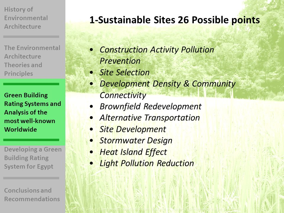 History of Environmental Architecture The Environmental Architecture Theories and Principles Green Building Rating Systems and Analysis of the most well-known Worldwide Developing a Green Building Rating System for Egypt Conclusions and Recommendations 1-Sustainable Sites 26 Possible points Construction Activity Pollution Prevention Site Selection Development Density & Community Connectivity Brownfield Redevelopment Alternative Transportation Site Development Stormwater Design Heat Island Effect Light Pollution Reduction