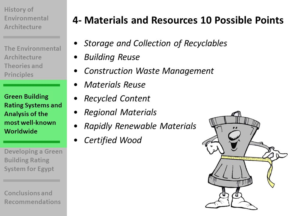 History of Environmental Architecture The Environmental Architecture Theories and Principles Green Building Rating Systems and Analysis of the most well-known Worldwide Developing a Green Building Rating System for Egypt Conclusions and Recommendations 4- Materials and Resources 10 Possible Points Storage and Collection of Recyclables Building Reuse Construction Waste Management Materials Reuse Recycled Content Regional Materials Rapidly Renewable Materials Certified Wood