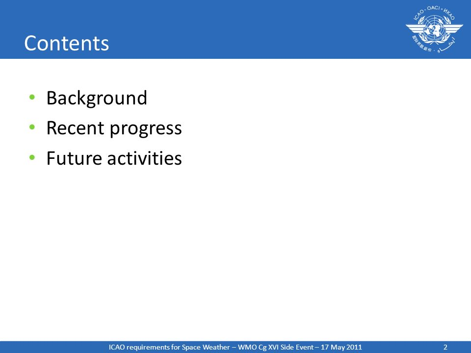 2 Contents Background Recent progress Future activities ICAO requirements for Space Weather – WMO Cg XVI Side Event – 17 May 2011