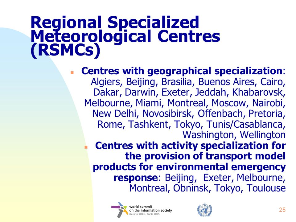 25 Regional Specialized Meteorological Centres (RSMCs) n Centres with geographical specialization: Algiers, Beijing, Brasilia, Buenos Aires, Cairo, Dakar, Darwin, Exeter, Jeddah, Khabarovsk, Melbourne, Miami, Montreal, Moscow, Nairobi, New Delhi, Novosibirsk, Offenbach, Pretoria, Rome, Tashkent, Tokyo, Tunis/Casablanca, Washington, Wellington n Centres with activity specialization for the provision of transport model products for environmental emergency response: Beijing, Exeter, Melbourne, Montreal, Obninsk, Tokyo, Toulouse