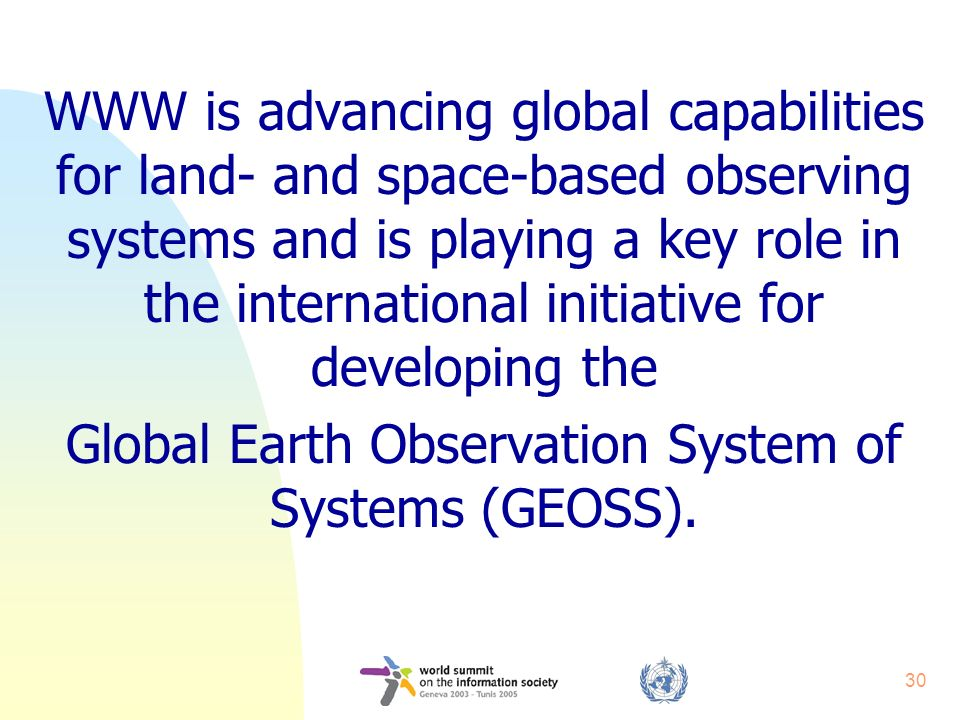 30 WWW is advancing global capabilities for land- and space-based observing systems and is playing a key role in the international initiative for deve