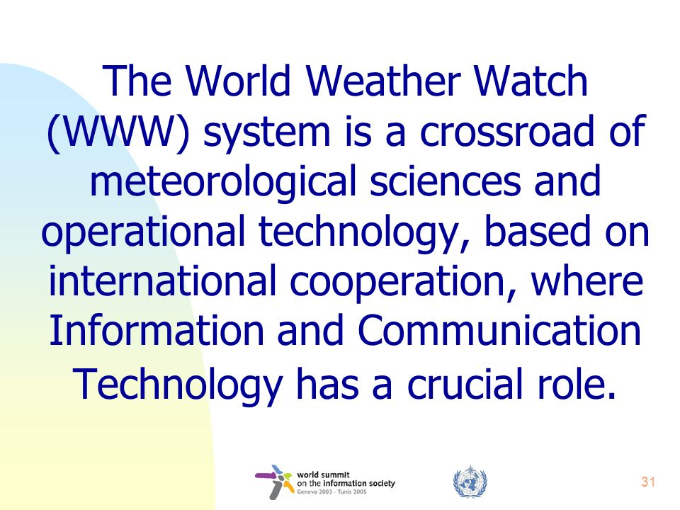 31 The World Weather Watch (WWW) system is a crossroad of meteorological sciences and operational technology, based on international cooperation, where Information and Communication Technology has a crucial role.