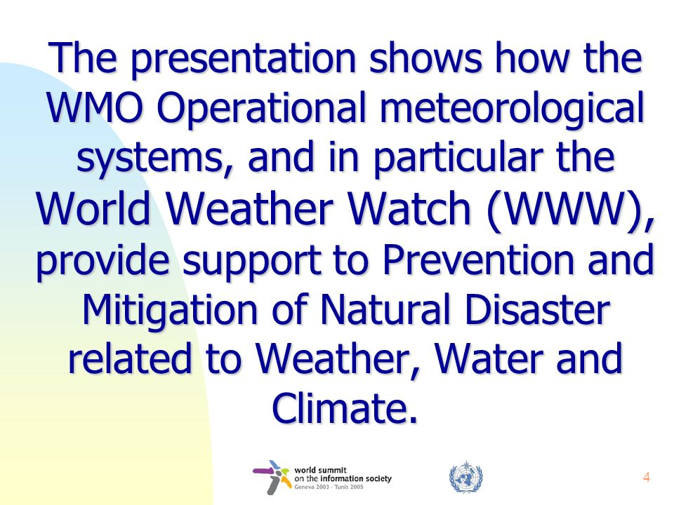 4 The presentation shows how the WMO Operational meteorological systems, and in particular the World Weather Watch (WWW), provide support to Prevention and Mitigation of Natural Disaster related to Weather, Water and Climate.