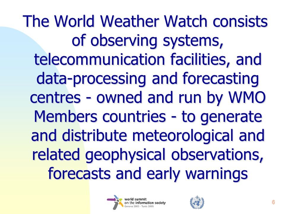 6 The World Weather Watch consists of observing systems, telecommunication facilities, and data-processing and forecasting centres - owned and run by