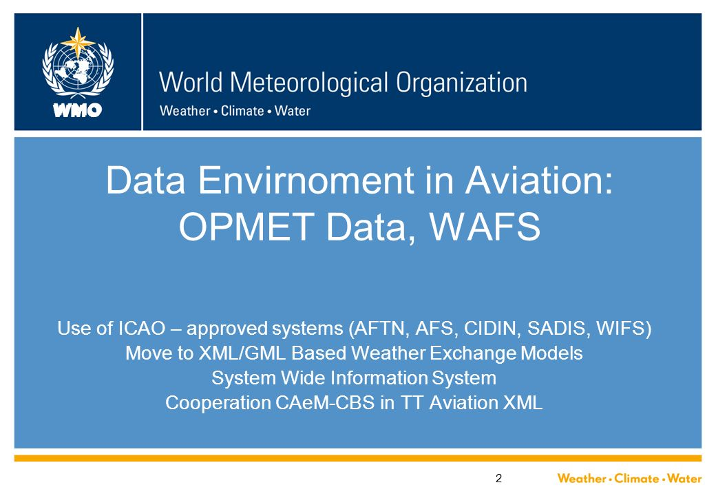 WMO 2 Data Envirnoment in Aviation: OPMET Data, WAFS Use of ICAO – approved systems (AFTN, AFS, CIDIN, SADIS, WIFS) Move to XML/GML Based Weather Exch