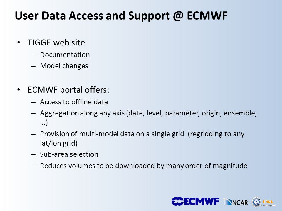 User Data Access and Support @ ECMWF TIGGE web site – Documentation – Model changes ECMWF portal offers: – Access to offline data – Aggregation along any axis (date, level, parameter, origin, ensemble, …) – Provision of multi-model data on a single grid (regridding to any lat/lon grid) – Sub-area selection – Reduces volumes to be downloaded by many order of magnitude