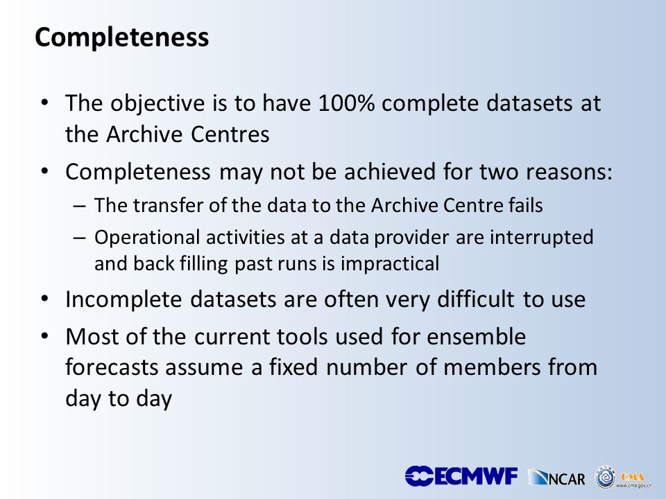 Completeness The objective is to have 100% complete datasets at the Archive Centres Completeness may not be achieved for two reasons: – The transfer of the data to the Archive Centre fails – Operational activities at a data provider are interrupted and back filling past runs is impractical Incomplete datasets are often very difficult to use Most of the current tools used for ensemble forecasts assume a fixed number of members from day to day