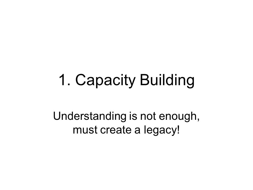 1. Capacity Building Understanding is not enough, must create a legacy!