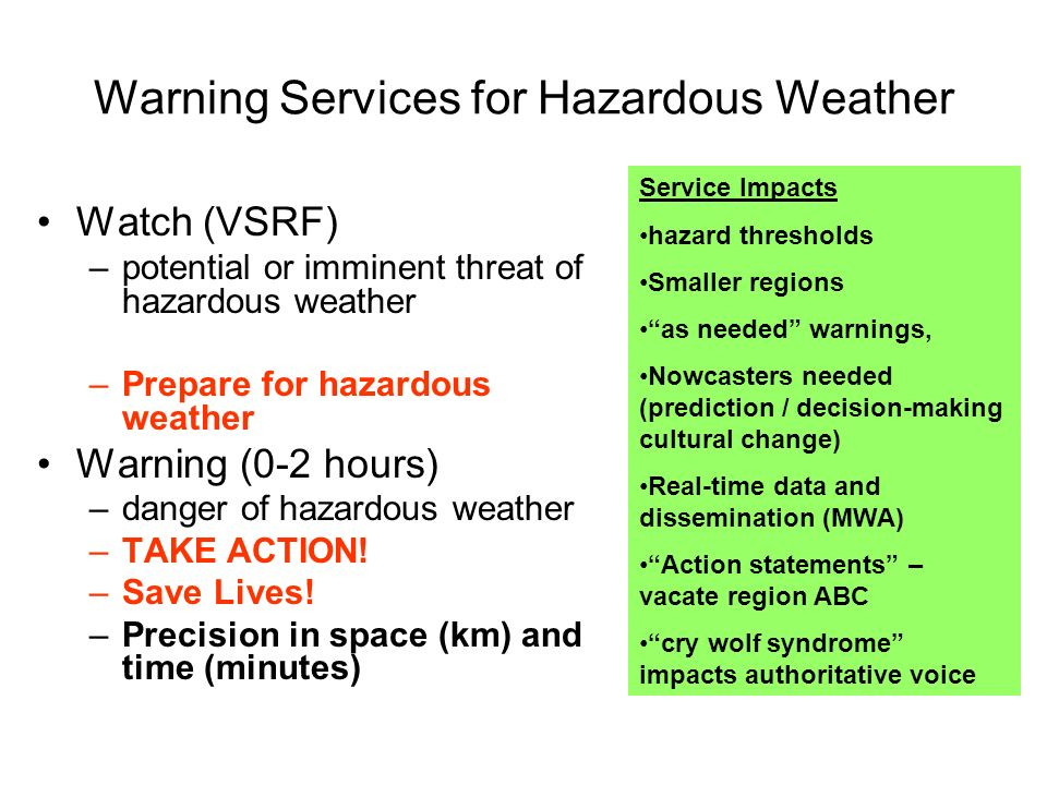 Warning Services for Hazardous Weather Watch (VSRF) –potential or imminent threat of hazardous weather –Prepare for hazardous weather Warning (0-2 hours) –danger of hazardous weather –TAKE ACTION.