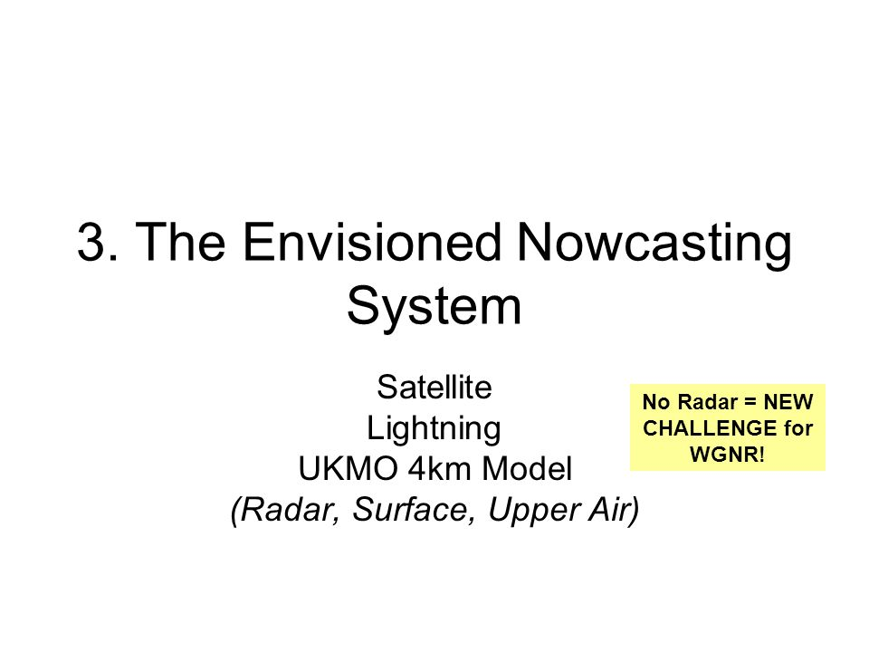 3. The Envisioned Nowcasting System Satellite Lightning UKMO 4km Model (Radar, Surface, Upper Air) No Radar = NEW CHALLENGE for WGNR!