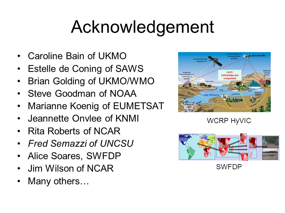 Acknowledgement Caroline Bain of UKMO Estelle de Coning of SAWS Brian Golding of UKMO/WMO Steve Goodman of NOAA Marianne Koenig of EUMETSAT Jeannette Onvlee of KNMI Rita Roberts of NCAR Fred Semazzi of UNCSU Alice Soares, SWFDP Jim Wilson of NCAR Many others… WCRP HyVIC SWFDP