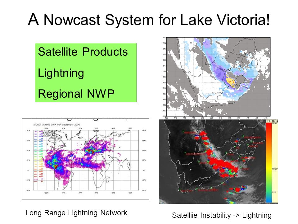 Satellite Products Lightning Regional NWP A Nowcast System for Lake Victoria! MSG + NWP = Regional Instability Satelliie Instability -> Lightning Long