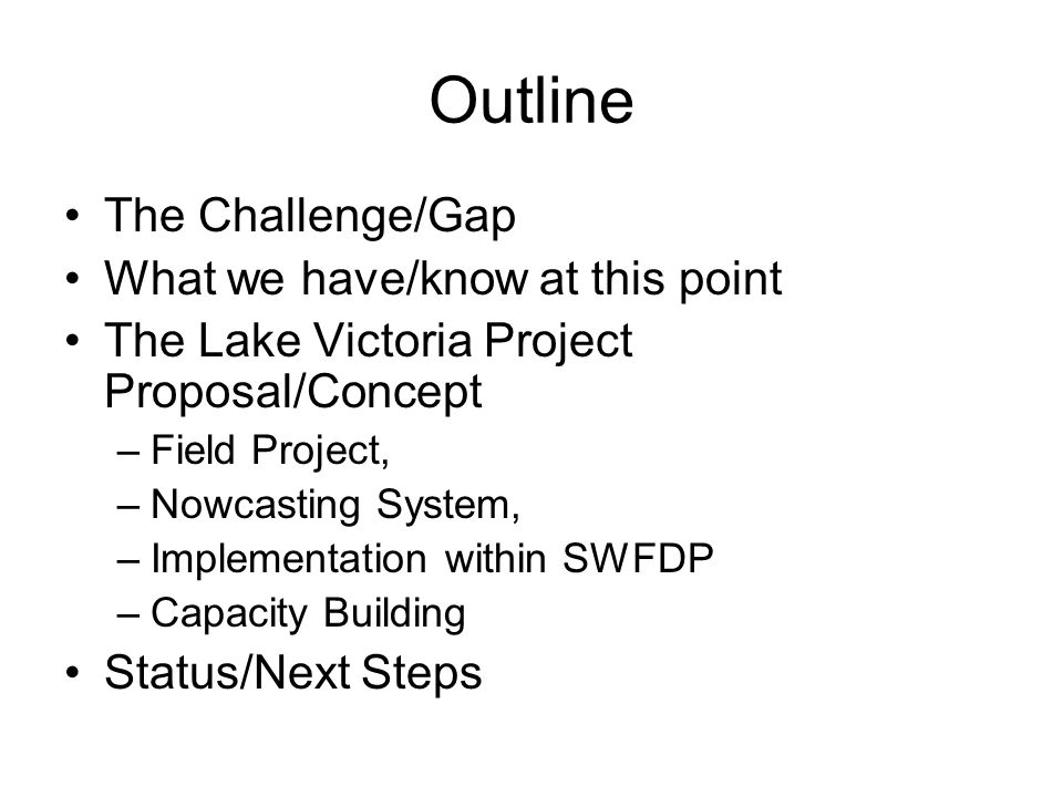 Outline The Challenge/Gap What we have/know at this point The Lake Victoria Project Proposal/Concept –Field Project, –Nowcasting System, –Implementati