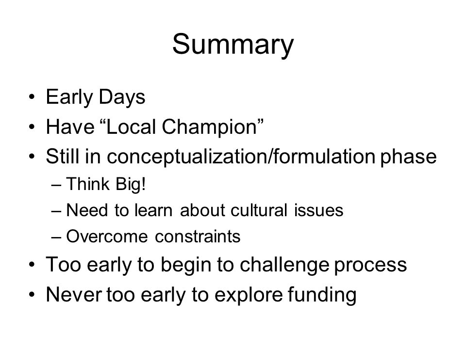 Summary Early Days Have Local Champion Still in conceptualization/formulation phase –Think Big! –Need to learn about cultural issues –Overcome constra