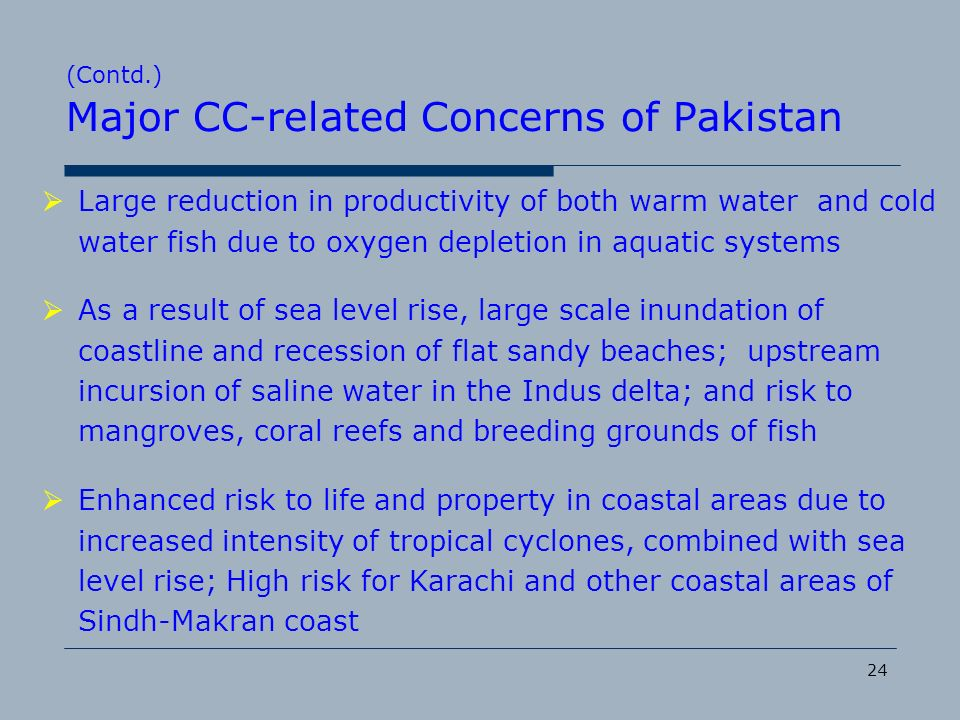 24 (Contd.) Major CC-related Concerns of Pakistan Large reduction in productivity of both warm water and cold water fish due to oxygen depletion in aq