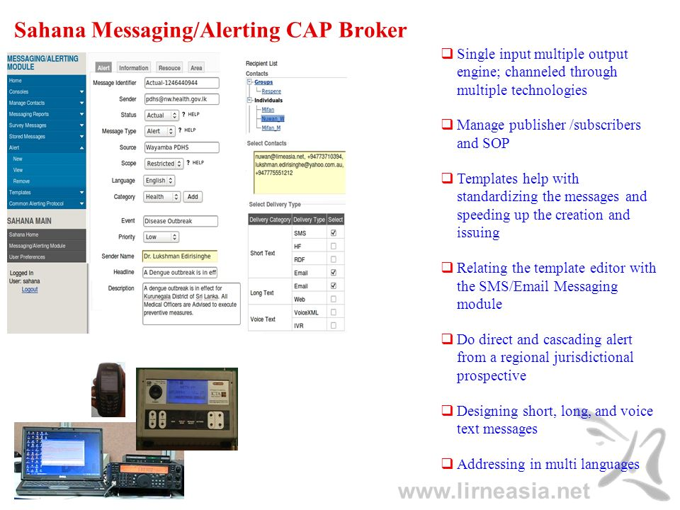 www.lirneasia.net Sahana Messaging/Alerting CAP Broker Single input multiple output engine; channeled through multiple technologies Manage publisher /subscribers and SOP Templates help with standardizing the messages and speeding up the creation and issuing Relating the template editor with the SMS/Email Messaging module Do direct and cascading alert from a regional jurisdictional prospective Designing short, long, and voice text messages Addressing in multi languages