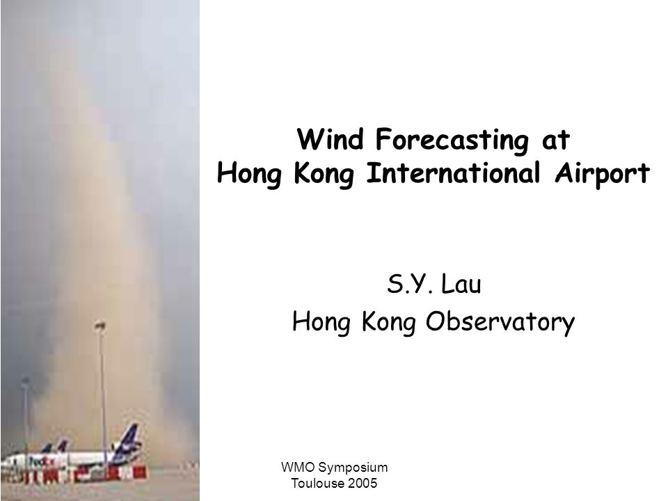 WMO Symposium Toulouse 2005 Wind Forecasting at Hong Kong International Airport S.Y. Lau Hong Kong Observatory
