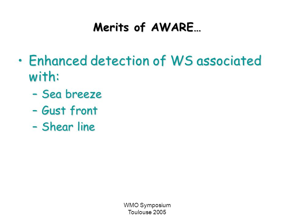 WMO Symposium Toulouse 2005 Merits of AWARE… Enhanced detection of WS associated with:Enhanced detection of WS associated with: –Sea breeze –Gust fron