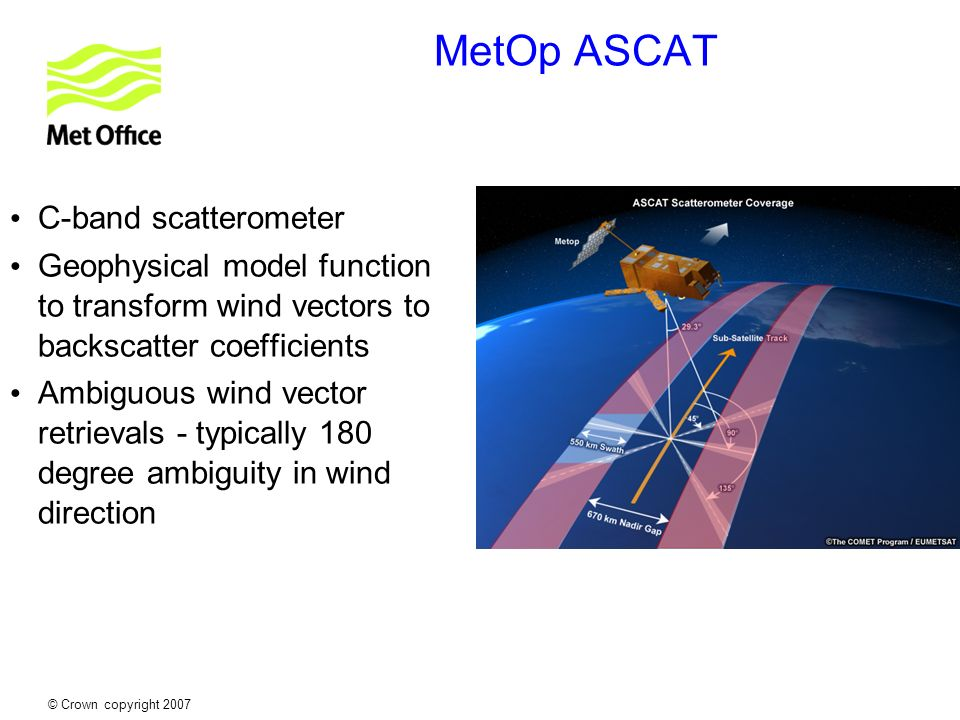 © Crown copyright 2007 MetOp ASCAT C-band scatterometer Geophysical model function to transform wind vectors to backscatter coefficients Ambiguous win