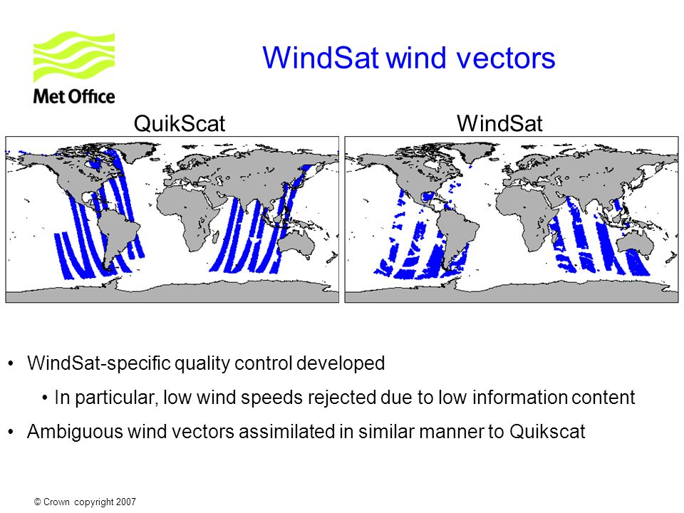 © Crown copyright 2007 WindSat wind vectors QuikScatWindSat WindSat-specific quality control developed In particular, low wind speeds rejected due to
