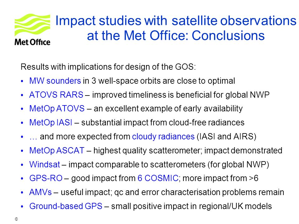 © Crown copyright 2007 Impact studies with satellite observations at the Met Office: Conclusions Results with implications for design of the GOS: MW s