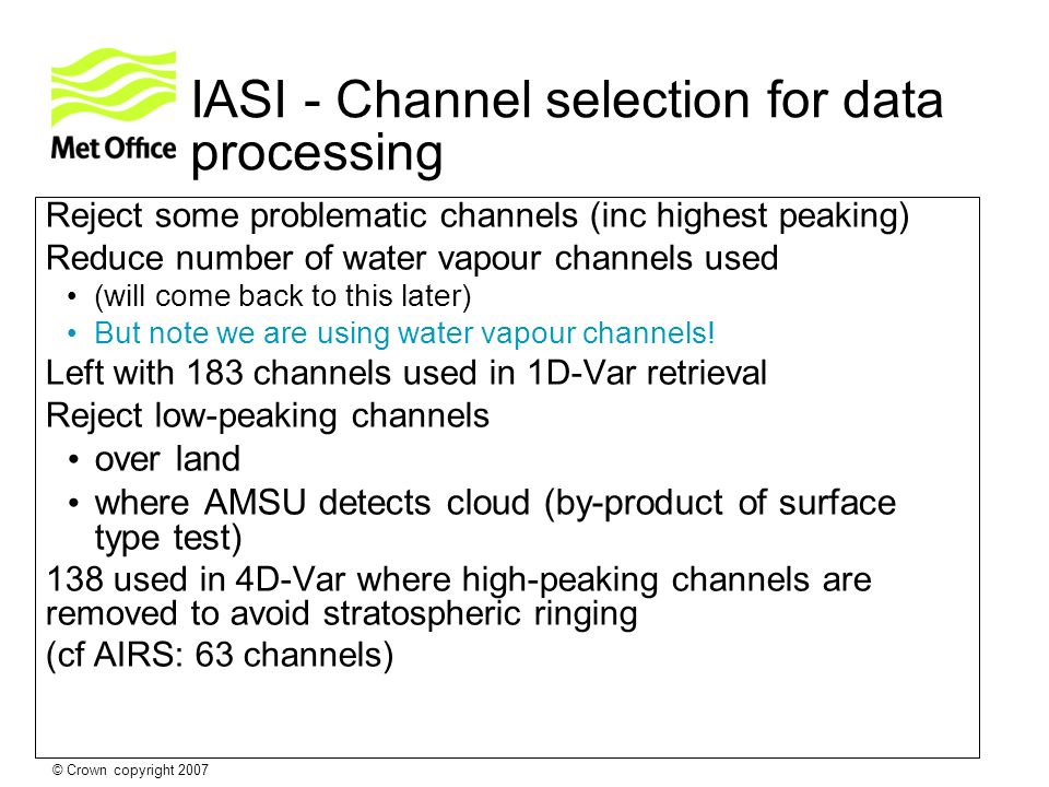 © Crown copyright 2007 IASI - Channel selection for data processing Reject some problematic channels (inc highest peaking) Reduce number of water vapo