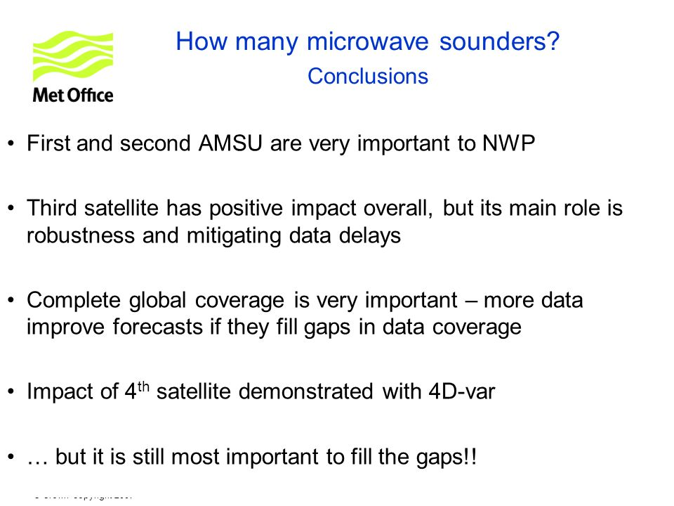 © Crown copyright 2007 How many microwave sounders? Conclusions First and second AMSU are very important to NWP Third satellite has positive impact ov