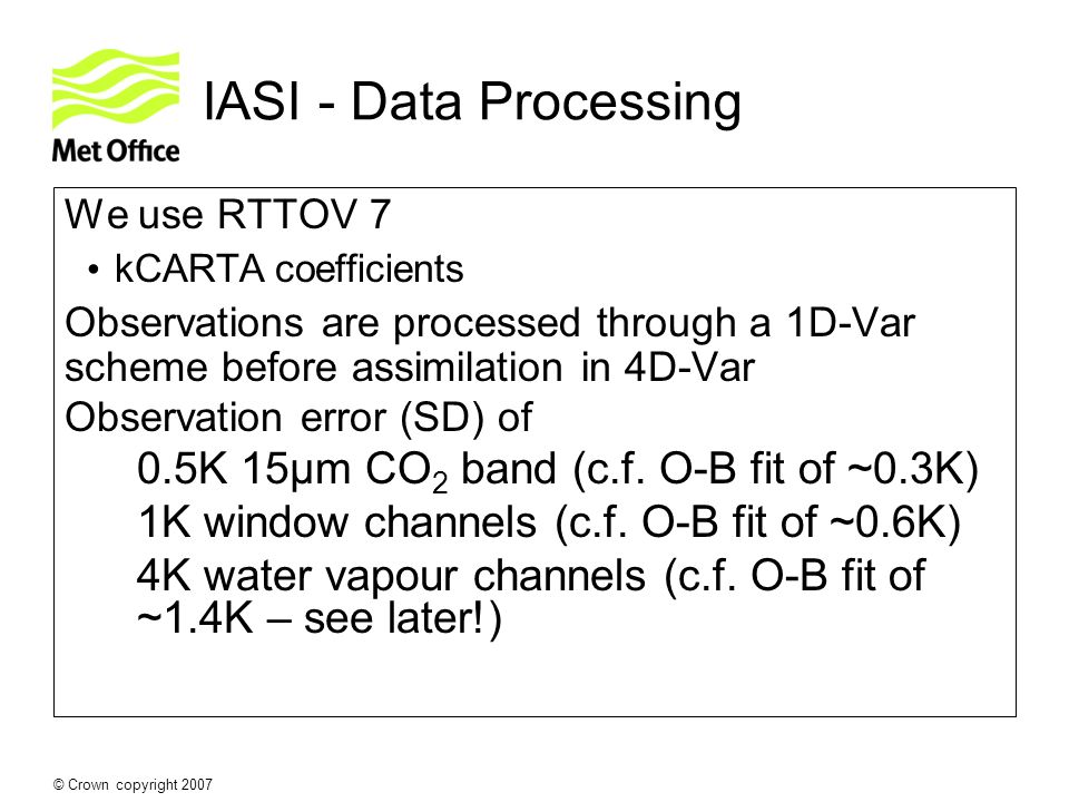 © Crown copyright 2007 IASI - Data Processing We use RTTOV 7 kCARTA coefficients Observations are processed through a 1D-Var scheme before assimilatio