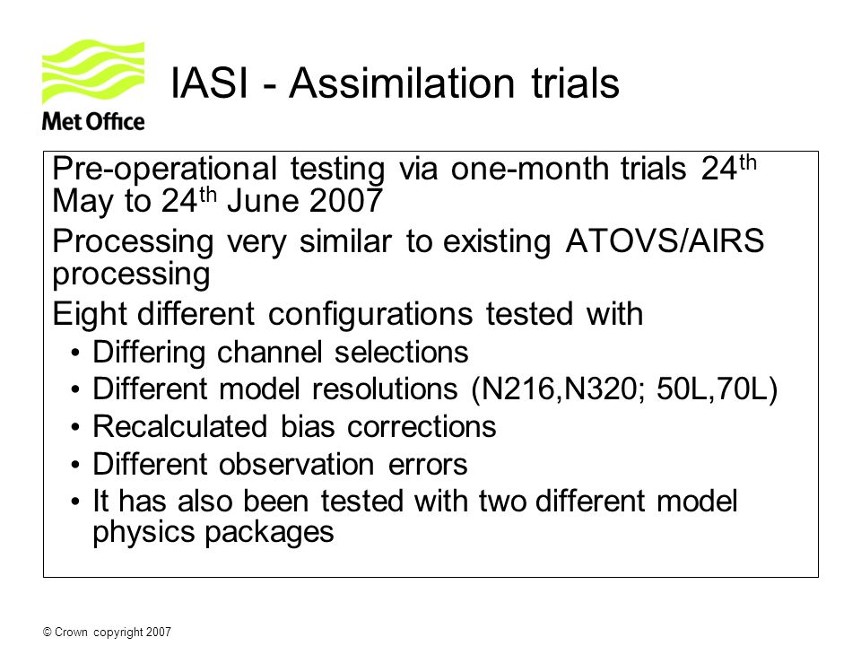© Crown copyright 2007 IASI - Assimilation trials Pre-operational testing via one-month trials 24 th May to 24 th June 2007 Processing very similar to