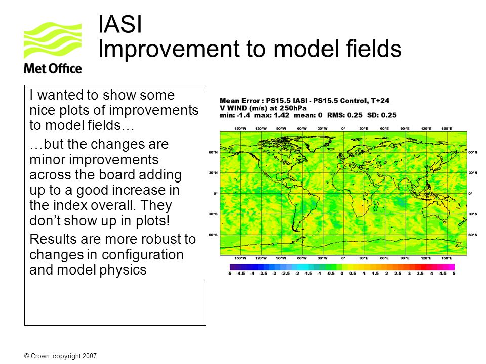 © Crown copyright 2007 IASI Improvement to model fields I wanted to show some nice plots of improvements to model fields… …but the changes are minor i