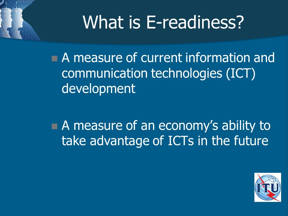 What is E-readiness? n A measure of current information and communication technologies (ICT) development n A measure of an economys ability to take ad