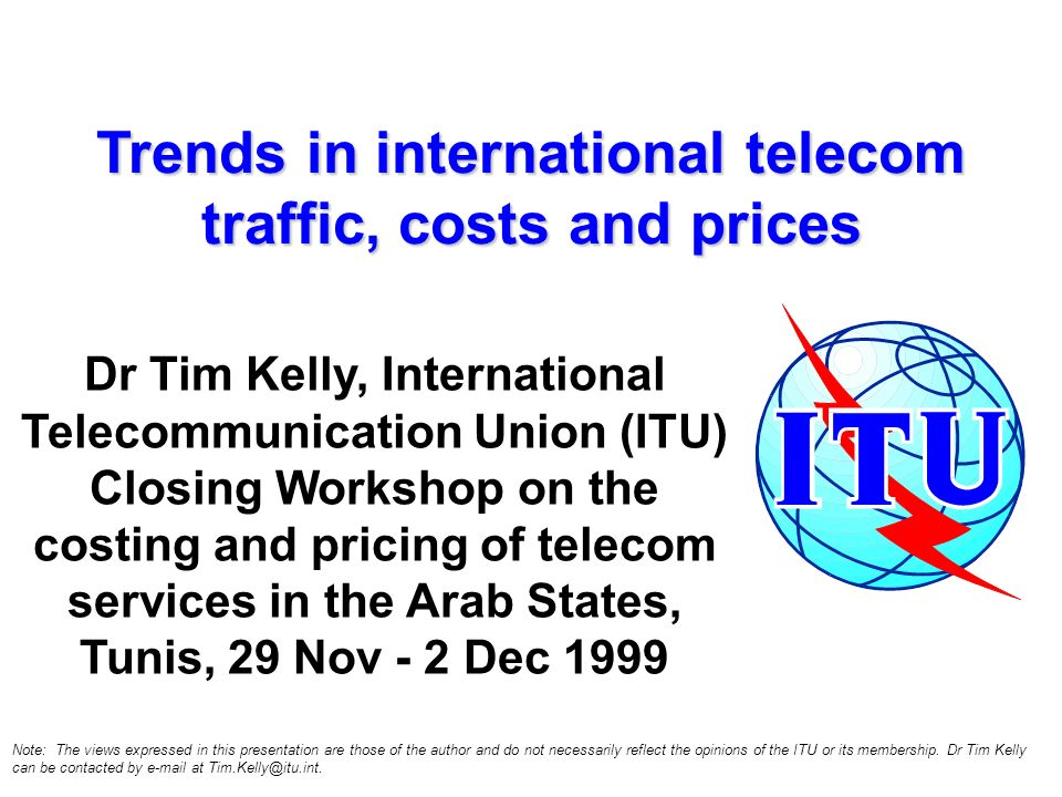 Trends in international telecom traffic, costs and prices Dr Tim Kelly, International Telecommunication Union (ITU) Closing Workshop on the costing an