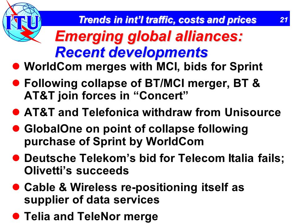 21 Trends in intl traffic, costs and prices Emerging global alliances: Recent developments WorldCom merges with MCI, bids for Sprint Following collaps