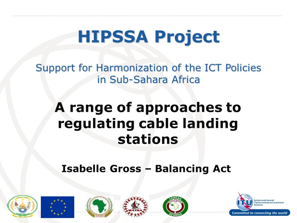 International Telecommunication Union HIPSSA Project Support for Harmonization of the ICT Policies in Sub-Sahara Africa A range of approaches to regulating cable landing stations Isabelle Gross – Balancing Act