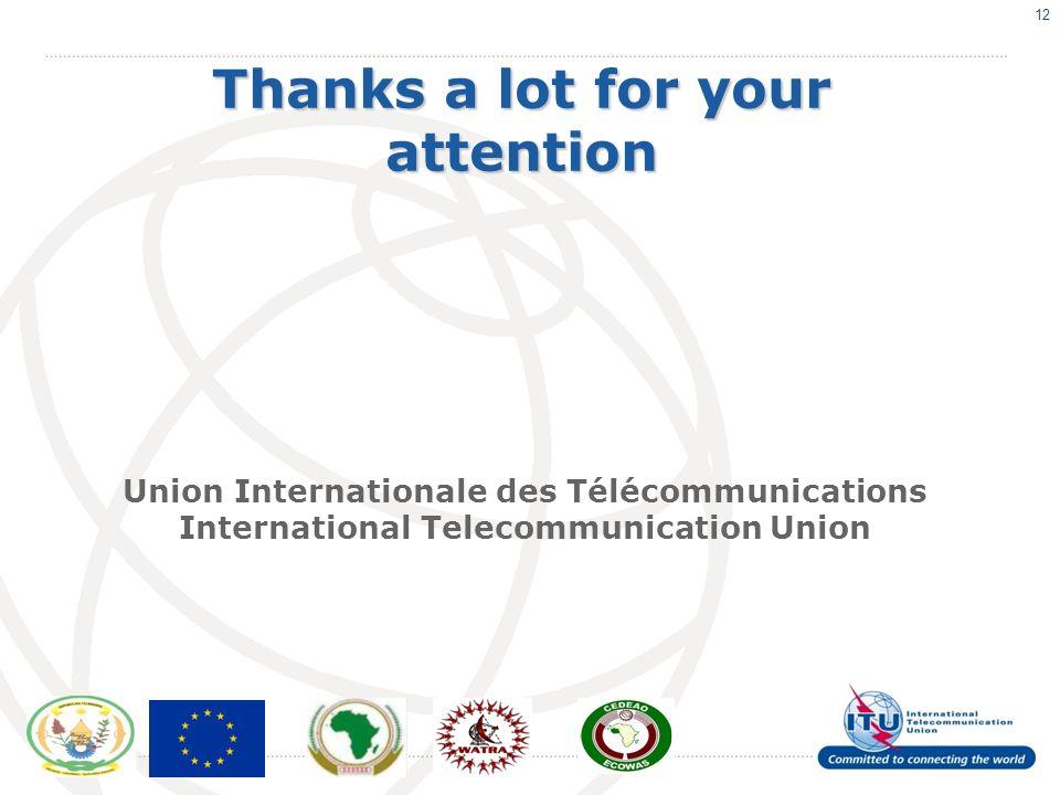 12 Thanks a lot for your attention Union Internationale des Télécommunications International Telecommunication Union
