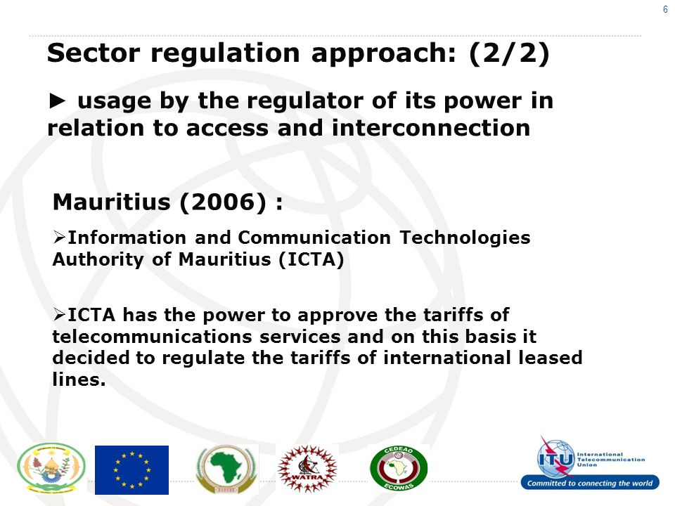 6 Sector regulation approach: (2/2) usage by the regulator of its power in relation to access and interconnection Mauritius (2006) : Information and Communication Technologies Authority of Mauritius (ICTA) ICTA has the power to approve the tariffs of telecommunications services and on this basis it decided to regulate the tariffs of international leased lines.