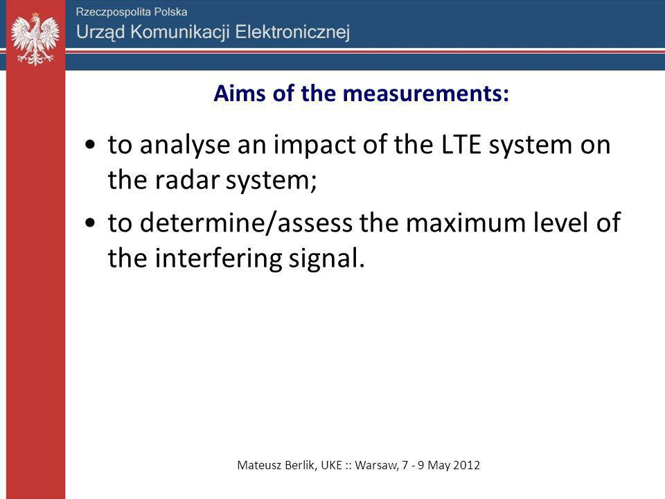 Mateusz Berlik, UKE :: Warsaw, 7 - 9 May 2012 Aims of the measurements: to analyse an impact of the LTE system on the radar system; to determine/asses